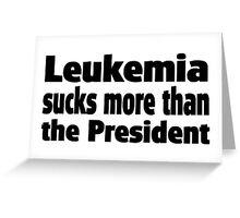 Leukemia Sucks more than the President Greeting Card