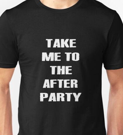 TAKE ME TO THE AFTER PARTY wht lttrs Unisex T-Shirt