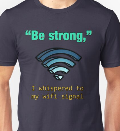 'Be Strong,' I whispered to my wifi signal Unisex T-Shirt