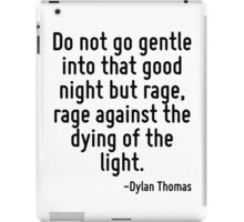 Do not go gentle into that good night but rage, rage against the dying of the light. iPad Case/Skin