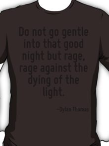 Do not go gentle into that good night but rage, rage against the dying of the light. T-Shirt