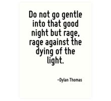 Do not go gentle into that good night but rage, rage against the dying of the light. Art Print