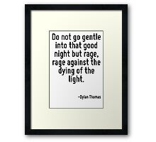 Do not go gentle into that good night but rage, rage against the dying of the light. Framed Print