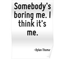 Somebody's boring me. I think it's me. Poster