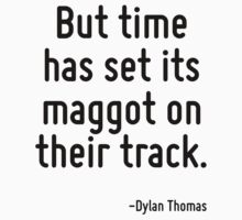 But time has set its maggot on their track. by Quotr