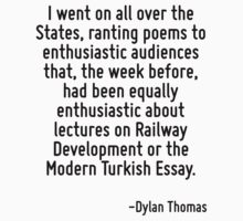 I went on all over the States, ranting poems to enthusiastic audiences that, the week before, had been equally enthusiastic about lectures on Railway Development or the Modern Turkish Essay. by Quotr