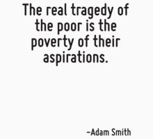 The real tragedy of the poor is the poverty of their aspirations. T-Shirt