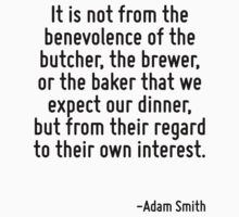 It is not from the benevolence of the butcher, the brewer, or the baker that we expect our dinner, but from their regard to their own interest. by Quotr