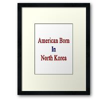 American Born In North Korea  Framed Print