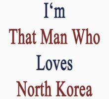 I'm That Man Who Loves North Korea  by supernova23