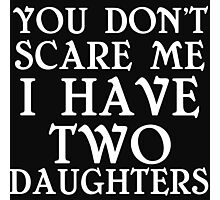 YOU DON'T SCARE ME I HAVE TWO DAUGHTERS Photographic Print