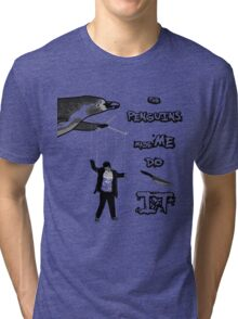 The penguins made me do it! Tri-blend T-Shirt