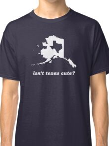Isn't Texas Cute Compared to Alaska Classic T-Shirt