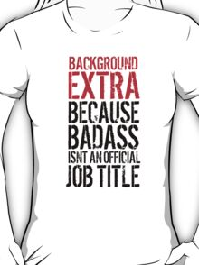 Cool 'Background Extra because Badass Isn't an Official Job Title' Tshirt, Accessories and Gifts T-Shirt