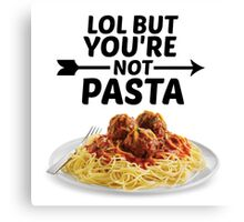LOL But You're Not Pasta... Canvas Print