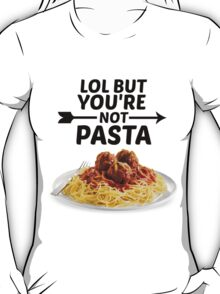 LOL But You're Not Pasta... T-Shirt