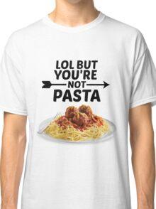 LOL But You're Not Pasta... Classic T-Shirt