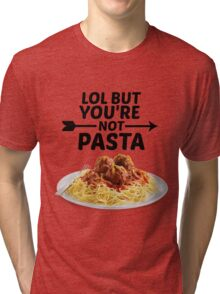 LOL But You're Not Pasta... Tri-blend T-Shirt