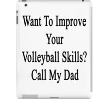 Want To Improve Your Volleyball Skills? Call My Dad  iPad Case/Skin