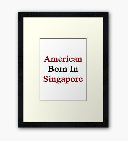 American Born In Singapore  Framed Print