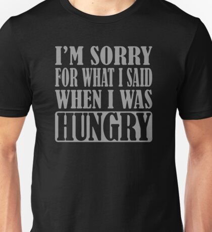 I m Sorry For What I Said When I Was Hungry Unisex T-Shirt