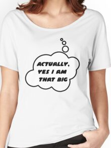 Actually, Yes I am That Big by Bubble-Tees.com Women's Relaxed Fit T-Shirt