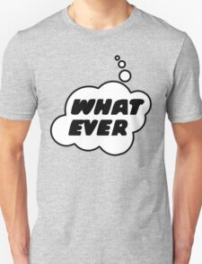 WHAT EVER by Bubble-Tees.com T-Shirt