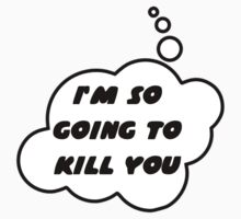 I'M SO GOING TO KILL YOU by Bubble-Tees.com by Bubble-Tees