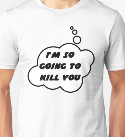 I'M SO GOING TO KILL YOU by Bubble-Tees.com Unisex T-Shirt