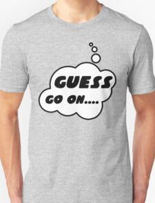 GUESS, GO ON........ by Bubble-Tees.com T-Shirt