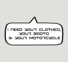I need your clothes, your boots and your motorcycle by Bubble-Tees.com by Bubble-Tees