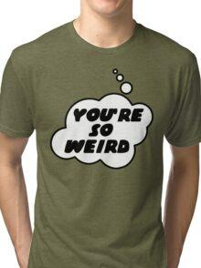 YOU'RE SO WEIRD by Bubble-Tees.com Tri-blend T-Shirt
