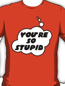 YOU'RE SO STUPID by Bubble-Tees.com T-Shirt