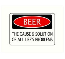 BEER THE CAUSE & SOLUTION OF ALL LIFE'S PROBLEMS, FUNNY DANGER STYLE FAKE SAFETY SIGN Art Print