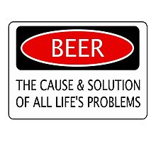 BEER THE CAUSE & SOLUTION OF ALL LIFE'S PROBLEMS, FUNNY DANGER STYLE FAKE SAFETY SIGN Photographic Print
