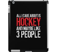 Funny 'All I care about is Hockey and like maybe 3 people' T-shirt iPad Case/Skin