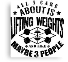 All I Care About Is Lifting Weights And Maybe Like 3 People Canvas Print