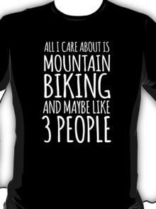 Humorous 'All I Care About Is Mountain Biking And Maybe Like 3 People' Tshirt, Accessories and Gifts T-Shirt