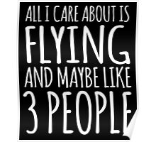 Excellent 'All I Care About Is Flying And Maybe Like 3 People' Tshirt, Accessories and Gifts Poster