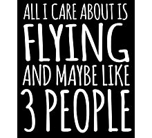 Excellent 'All I Care About Is Flying And Maybe Like 3 People' Tshirt, Accessories and Gifts Photographic Print