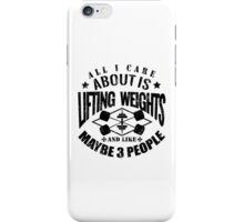 All I Care About Is Lifting Weights And Maybe Like 3 People iPhone Case/Skin