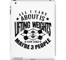 All I Care About Is Lifting Weights And Maybe Like 3 People iPad Case/Skin
