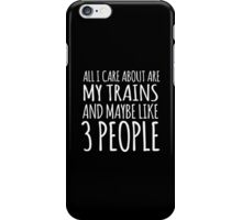 Hilarious 'All I Care About Are My Trains And Maybe Like 3 People' Tshirt, Accessories and Gifts iPhone Case/Skin
