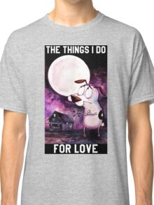 COURAGE - THE THINGS I DO FOR LOVE Classic T-Shirt