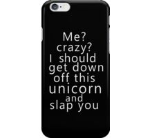Me? Crazy? I should get down off this unicorn and slap you (white) iPhone Case/Skin