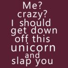 Me? Crazy? I should get down off this unicorn and slap you (white) by poppyflower