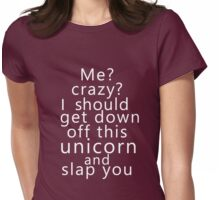 Me? Crazy? I should get down off this unicorn and slap you (white) Womens Fitted T-Shirt
