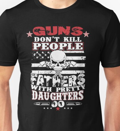 Guns dont kill people Fathers with pretty daughters do Unisex T-Shirt