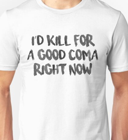 Kill for a Good Coma Unisex T-Shirt