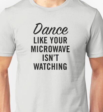 DANCE LIKE YOUR MICROWAVE ISN'T WATCHING Unisex T-Shirt
